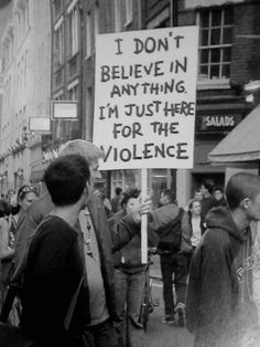 """I don´t believe in anything. I´m just here for the violence"""
