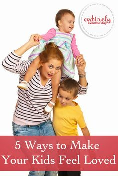 Five ideas for making your kids feel loved! Great tips and parenting advice.