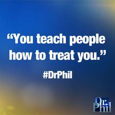 You teach people how to treat you. #DrPhil