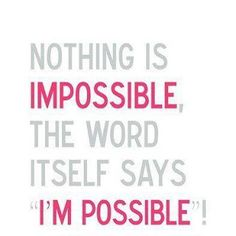 "Nothing is Impossible, the word itself says ""I'm possible""!"
