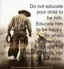 Non educare tuo figlio ad essere ricco. Educalo ad essere felice. Così, quando crescerà, conoscerà il valore delle cose, non il loro prezzo.