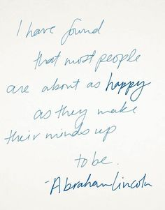 """I have found that most people are about as happy as they make their minds up to be."" - Abraham Lincoln Pretty Words, Beautiful Words, Cool Words, Beautiful People, Mind Up, Lincoln Quotes, Quotes To Live By, Great Quotes, Inspirational Quotes"