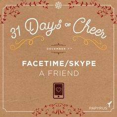 Daily Cheer: Facetime/Skype a friend. | Our holiday calendar is filled with daily inspiration for celebrating the season! We invite you to celebrate with us: Click to see the full 31 Days Of Cheer Holiday Calendar by Papyrus. Follow us on Snapchat @shopPapyrus to see how we're celebrating. Enter our weekly giveaway on Facebook for your chance to win a $75 Gift Card for you and a friend to shop at www.papyrusonline.com. Happy Holidays! ~Papyrus
