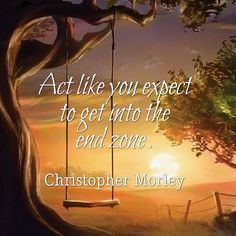 Act like you expect to get into the end zone. Christopher Morley