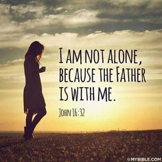 John 16:32 I am not alone. God is here with me.