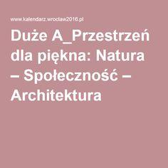 Duże A_Przestrzeń dla piękna: Natura – Społeczność – Architektura