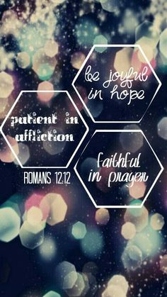 Romans 12:12 (Bible verses are popular for phone wallpapers. I hope people actually live by them. I certainly should as well.)