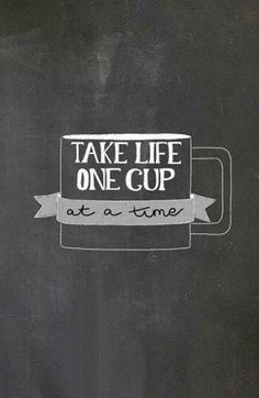 MONDAY MORNING PEP TALK: Take life one cup at a time.