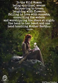 To the Wild Woman being spiritual means: whispering to trees, laughing with flowers, falling in love with sunsets, consulting the waters and worshipping the stars at night. One hand to her heart and one hand touching Mother Earth... ~ Shikoba ✨WILD WOMAN SISTERHOOD✨