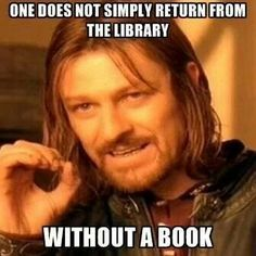 One does not simply return from the library without a book.