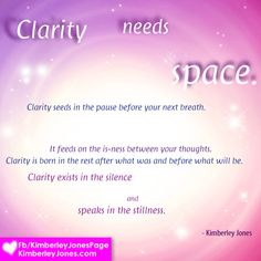 Clarity needs space.  Clarity seeds in the pause before your next breath. It feeds on the is-ness between your thoughts. Clarity is born the the rest after what was and before what will be. Clarity exists in the silence and speaks in the stillness.  www.kimberleyjones.com   Beautiful image created by my graphics angel Jennifer Cairns of Daybreak Design: info@daybreakdesign.ca