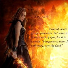 "Romans 12:19 Beloved, never avenge yourselves, but leave it to the wrath of God, for it is written, ""Vengeance is mine, I will repay, says the Lord."""