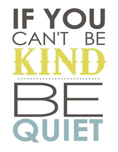 If you can't be kind. Be quiet.
