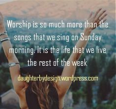 Worship is so much more than the songs that we sing on Sunday                   morning. It is the life that we live              the rest of the week.