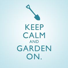 Keep calm and garden on.