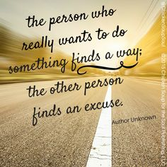 """""""The person who really wants to do something finds a way; the other person finds an excuse."""" ~Author Unknown"""