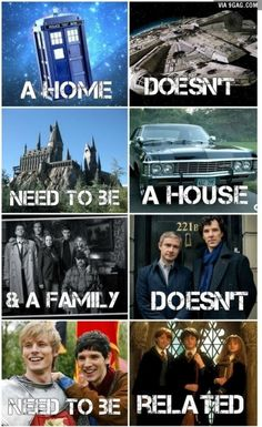 A home doesn't need to be a house & a family doesn't need to be related. Doctor Who, Star Trek, Harry Potter, Sherlock, Merlin