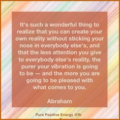 It's such a wonderful thing to realize that you can create your own reality without sticking your nose in everybody else's, and that the less attention you give to everybody else's reality, the purer your vibration is going to be — and the more you are going to be pleased with what comes to you.  ~Abraham ..*