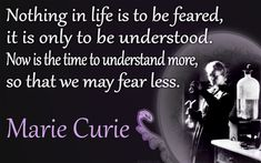 """ Nothing in Life is to be feared, it is only to be understood "" - Marie Curie"