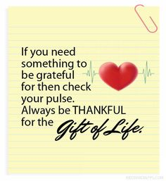 If you need something to be grateful for then check your pulse. Always be thankful for the gift of life.