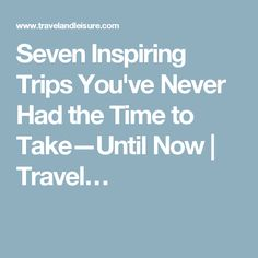 Seven Inspiring Trips You've Never Had the Time to Take—Until Now | Travel…