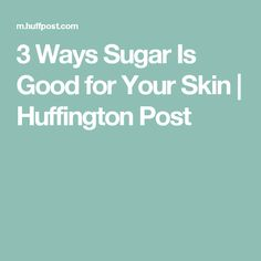 3 Ways Sugar Is Good for Your Skin | Huffington Post