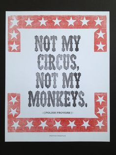 Not My Circus Not My Monkeys. A Polish proverb that is another way of saying not my problem. I don't know why I love it so much but I do.