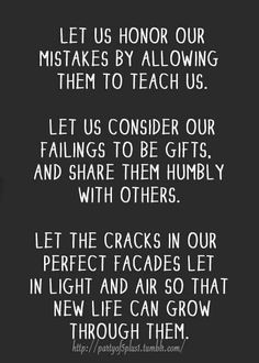 Let us honor our mistakes by allowing them to teach us. Let us conside our failings to be gifts, and share them humbly with others. Let the cracks in our perfect facades let in light and air so that new life can grow through them.