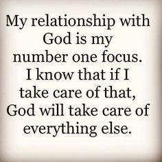 My relationship with God is my number one focus. I know that if I take care of that, God will take care of everything else.