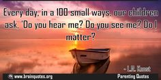 Every day in a 100 small ways our children ask Do you hear me Do you see me  Every day in a 100 small ways our children ask 'Do you hear me? Do you see me? Do I matter?  For more #brainquotes http://ift.tt/28SuTT3  The post Every day in a 100 small ways our children ask Do you hear me Do you see me appeared first on Brain Quotes.  http://ift.tt/2g6ol3v