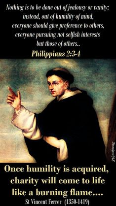 """One Minute Reflection – 5 April – Easter Thursday and the Memorial of St Vincent Ferrer (1350-1419)  Nothing is to be done out of jealousy or vanity; instead, out of humility of mind everyone should give preference to others,everyone pursuing not selfish interests but those of others...Philippians 2:3-4  REFLECTION – """"Once humility is acquired, charity will come to life like a burning...#mypic"""