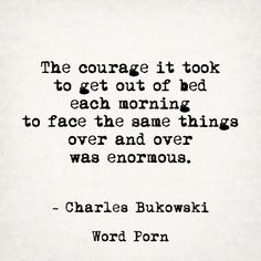The courage it took to get out of bed each morning to face the same things over and over was enormous.- Charles Bukowski