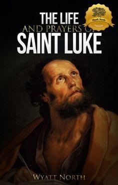 3/16/15 - The Life and Prayers of Saint Luke eBook: Wyatt North: Kindle Store