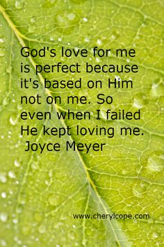 God's love for me is perfect because it's based on Him not on me. So even when I failed He kept loving me. Joyce Meyer  (more like this :www.cherylcope.com)