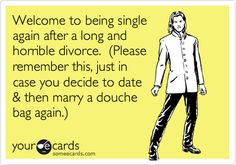 Welcome to being single again after a long and horrible divorce. (Please remember this, just in case you decide to date & then marry a douche bag again.).