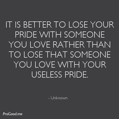 It is better to lose your pride with someone you love rather than to lose that someone you love with your useless pride.