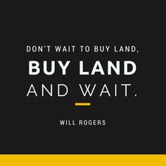 Don't wait to buy land. Buy land and wait. - Will Rogers