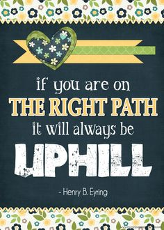 Love this inspirational quote by Henry B. Eyring... If you are on the right path, it will always be uphill.