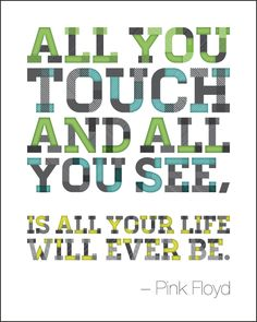 Pink Floyd - All you touch and all you see, is all your life will ever be.