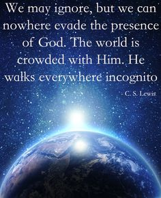 #41 - We may ignore, but we can nowhere evade the presence of God. The world is crowded with Him. He walks everywhere incognito. - C. S. Lewis