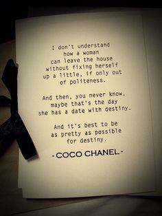OMGosh I love this woman! I basically told Peyton this when she was little than again when she started wearing make-up & fixing hair! I don't go out wo my make-up!!! Ok in the last 30 yrs I probably have went out 5 times wo all my make-up on. Always had mascara always!!! MB!!!: Coco Chanel;