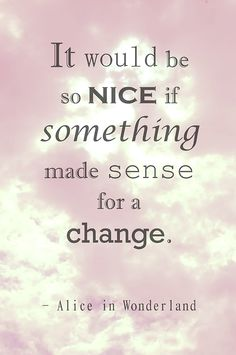 It would be so nice if something made sense for a change
