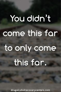Motivational Quote: You didn't come this far to only come this far.  Follow:  https://www.pinterest.com/DAR_Centers/ http://drugalcoholrecoverycenters.com/