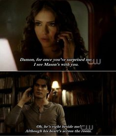 """""""Oh, he's right beside me. Although his.... """". Classic Damon line. #TVD #damon #katherine"""