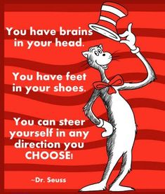 """You have brains in your head. You have feet in your shoes. You can steer yourself any direction you choose. You're on your own. And you know what you know. And YOU are the one who'll decide where to go...""  ― Dr. Seuss, Oh, the Places You'll Go!"
