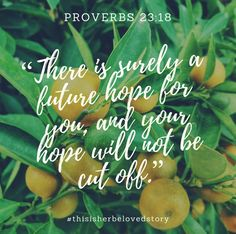 """Proverbs 23:18, """"There is surely a future hope for you, and your your hope will not be cut off."""""""