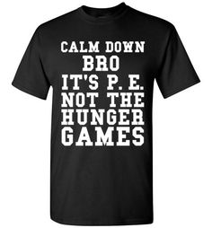 Calm Down Bro It's P.E. Not The Hunger Games