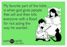 My favorite part of the bible is when god gives people free will then kills everyone with a flood for not acting the way he wanted.