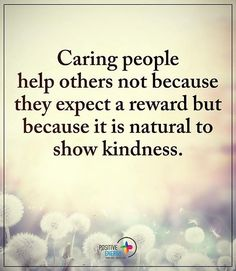 Caring people help others not because they expect a reward but because it is natural to show kindness. #positiveenergyplus