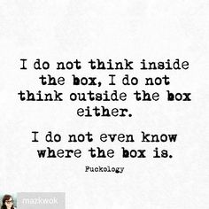 I do not think inside the box, I do not think outside the box either. I do not even know where the box is. Actually The box is totally unnecessary so I burned it. Words Quotes, Wise Words, Me Quotes, Funny Quotes, Sayings, Couple Quotes, Sassy Quotes, Sarcastic Quotes, Quotes To Live By